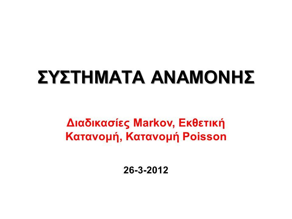 ΣΥΣΤΗΜΑΤΑ ΑΝΑΜΟΝΗΣ Διαδικασίες Markov, Εκθετική Κατανομή, Κατανομή Poisson 26-3-2012