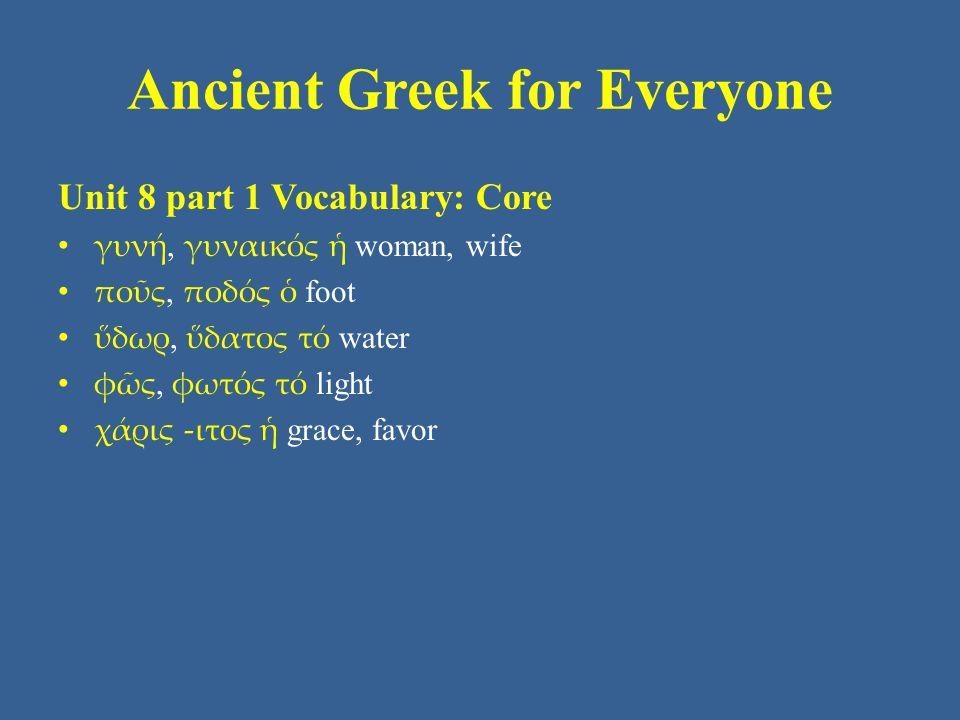 Ancient Greek for Everyone Unit 8 part 1 Vocabulary: Core • γυνή, γυναικός ἡ woman, wife • ποῦς, ποδός ὁ foot • ὕδωρ, ὕδατος τό water • φῶς, φωτός τό light • χάρις -ιτος ἡ grace, favor