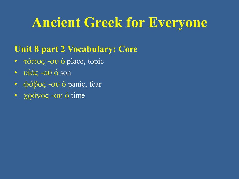 Ancient Greek for Everyone Unit 8 part 2 Vocabulary: Core • τόπος -ου ὁ place, topic • υἱός -οῦ ὁ son • φόβος -ου ὁ panic, fear • χρόνος -ου ὁ time