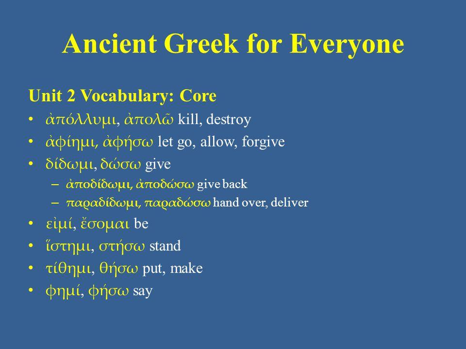 Ancient Greek for Everyone Unit 9 part 2 Vocabulary: Core • ἁμαρτάνω, ἁμαρτήσομαι miss, make a mistake • ἀποθνῄσκω, ἀποθανοῦμαι die • βαίνω, βήσομαι walk, come, go • γί ( γ ) νώσκω, γνώσομαι know, learn, judge, think • λαμβάνω, λήψομαι take, grab; receive, get • πίνω, πίομαι drink