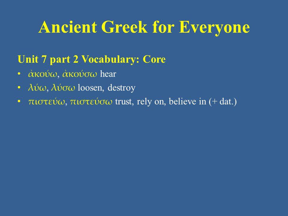 Ancient Greek for Everyone Unit 7 part 3 Vocabulary: Core • ἄγω, ἄξω lead, bring, pass (time) • ἄρχω - ξω begin, lead, rule (+ gen.) – ὑπάρχω exist, be, belong to • βλέπω - ψω see, look • γράφω - ψω write, draw • διδάσκω, διδάξω teach • διώκω - ξω pursue • δοκέω, δόξω seem