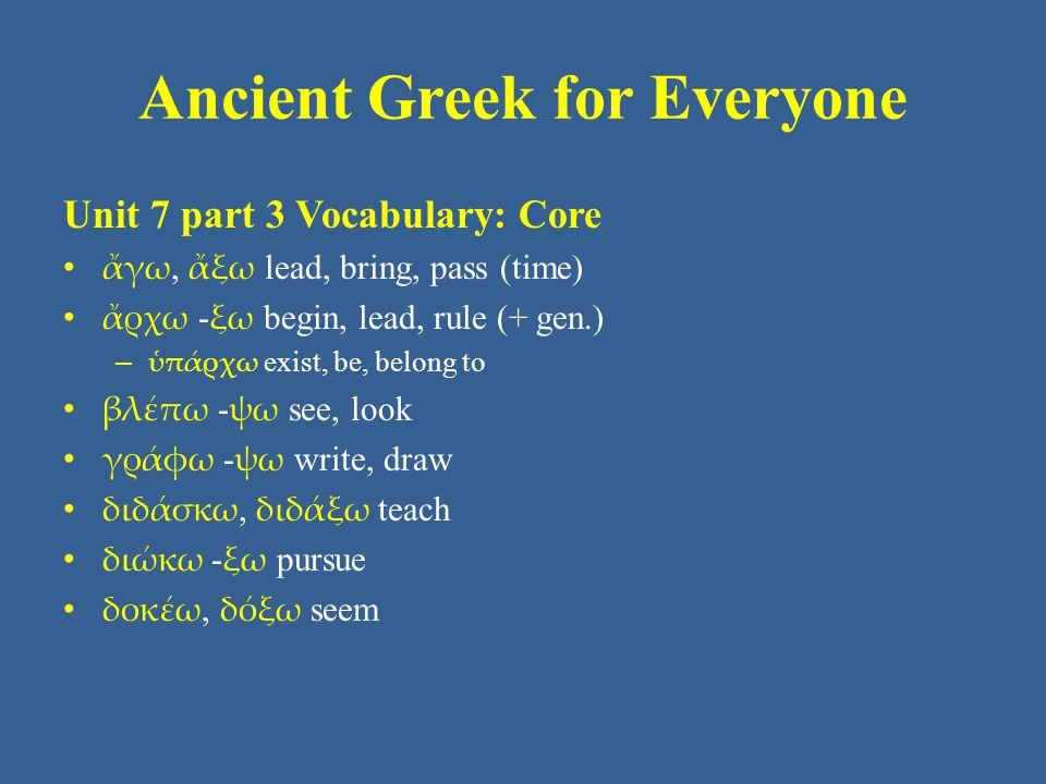 Ancient Greek for Everyone Unit 7 part 3 Vocabulary: Core • θαυμάζω - σω be amazed • λέγω - ξω say, tell • πείθω - σω persuade • πέμπω - ψω send • πράττω - ξω do = πράσσω • σῴζω, σώσω save • φυλάττω - ξω watch, guard, defend = φυλάσσω