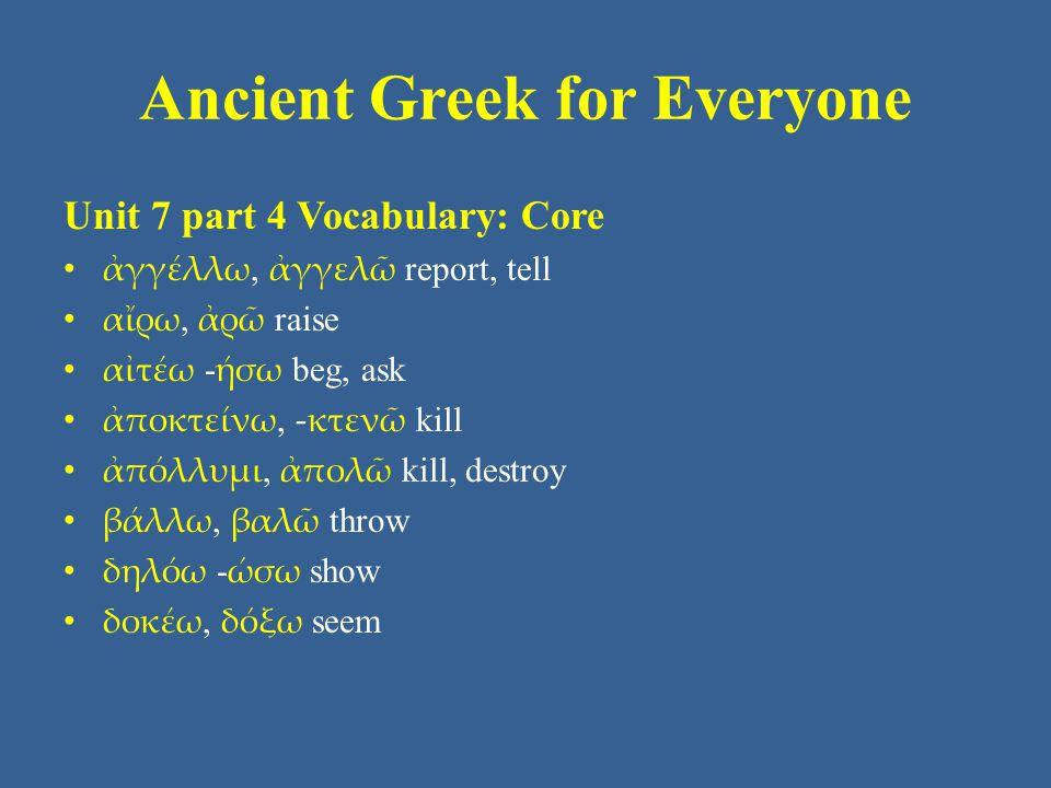 Ancient Greek for Everyone Unit 7 part 4 Vocabulary: Core • ( ἐ ) θέλω, ἐθελήσω want • ἐρωτάω - ήσω ask • εὑρίσκω, εὑρήσω find • ζάω, ζήσω live • ζητέω - ήσω seek • καλέω καλῶ call • κρατέω - ήσω rule over • κρίνω, κρινῶ judge, decide, determine