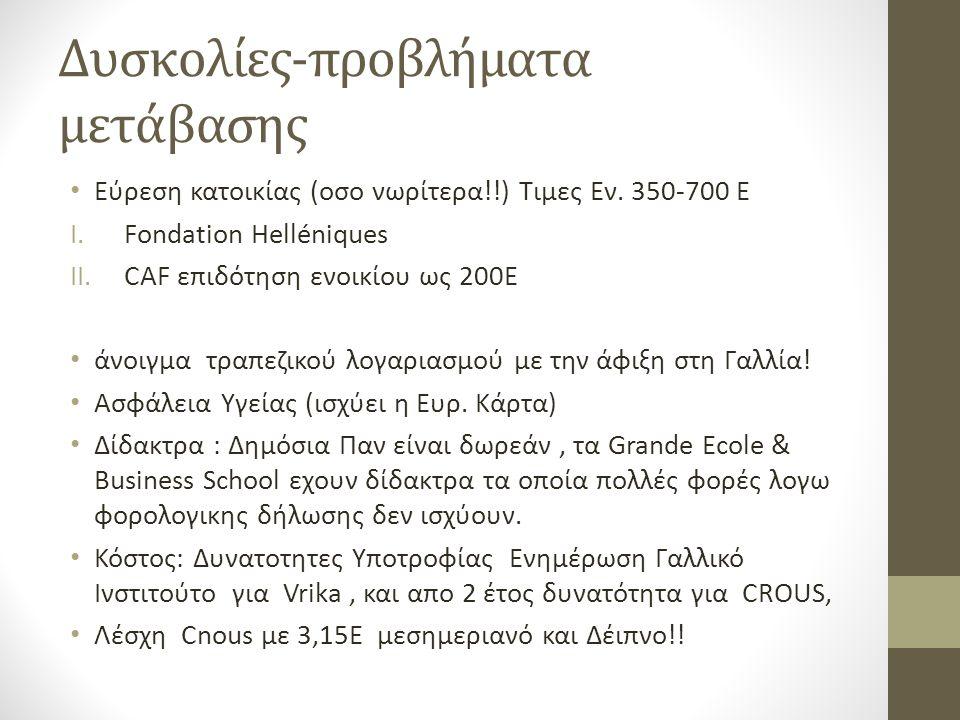 Δυσκολίες-προβλήματα μετάβασης • Eύρεση κατοικίας (οσο νωρίτερα!!) Τιμες Εν. 350-700 Ε I.Fondation Helléniques II.CAF επιδότηση ενοικίου ως 200Ε • άνο