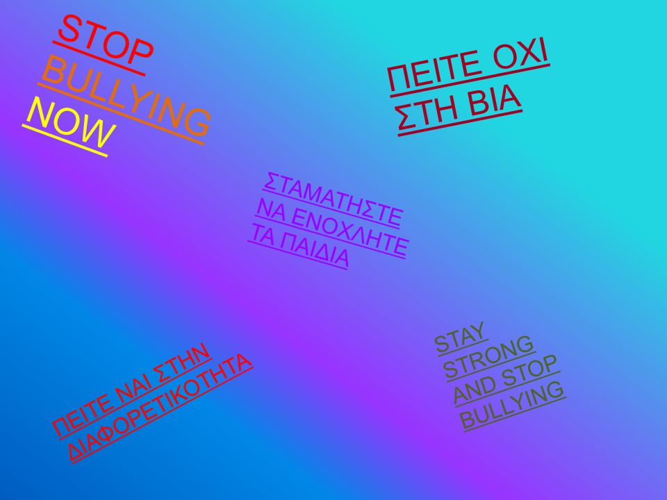 STOP BULLYING NOW ΣΤΑΜΑΤΗΣΤΕ ΝΑ ΕΝΟΧΛΗΤΕ ΤΑ ΠΑΙΔΙΑ SΤΑΥ STRONG AND STOP BULLYING ΠΕΙΤΕ ΟΧΙ ΣΤΗ ΒΙΑ ΠΕΙΤΕ ΝΑΙ ΣΤΗΝ ΔΙΑΦΟΡΕΤΙΚΟΤΗΤΑ