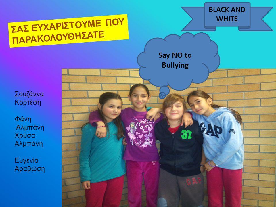 ΣΑΣ ΕΥΧΑΡΙΣΤΟΥΜΕ ΠΟΥ ΠΑΡΑΚΟΛΟΥΘΗΣΑΤΕ Σουζάννα Κορτέση Φάνη Αλμπάνη Χρύσα Αλμπάνη Ευγενία Αραβώση BLACK AND WHITE Say NO to Bullying