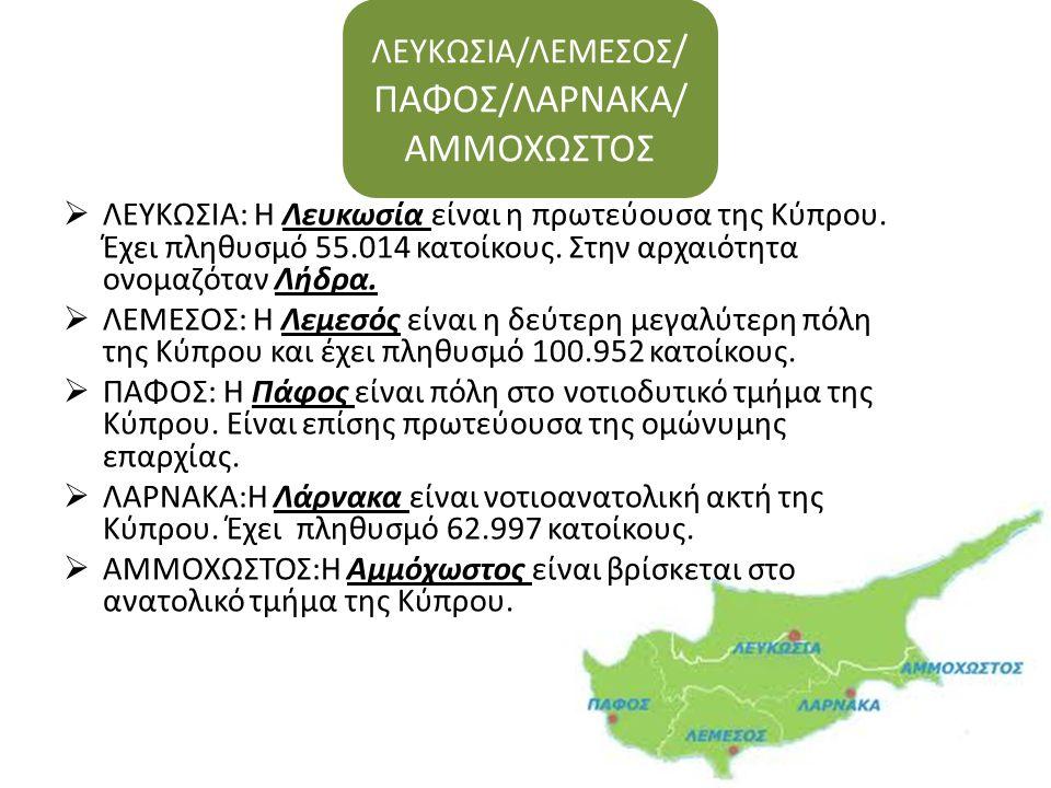  ΛΕΥΚΩΣΙΑ: Η Λευκωσία είναι η πρωτεύουσα της Κύπρου. Έχει πληθυσμό 55.014 κατοίκους. Στην αρχαιότητα ονομαζόταν Λήδρα.  ΛΕΜΕΣΟΣ: Η Λεμεσός είναι η δ