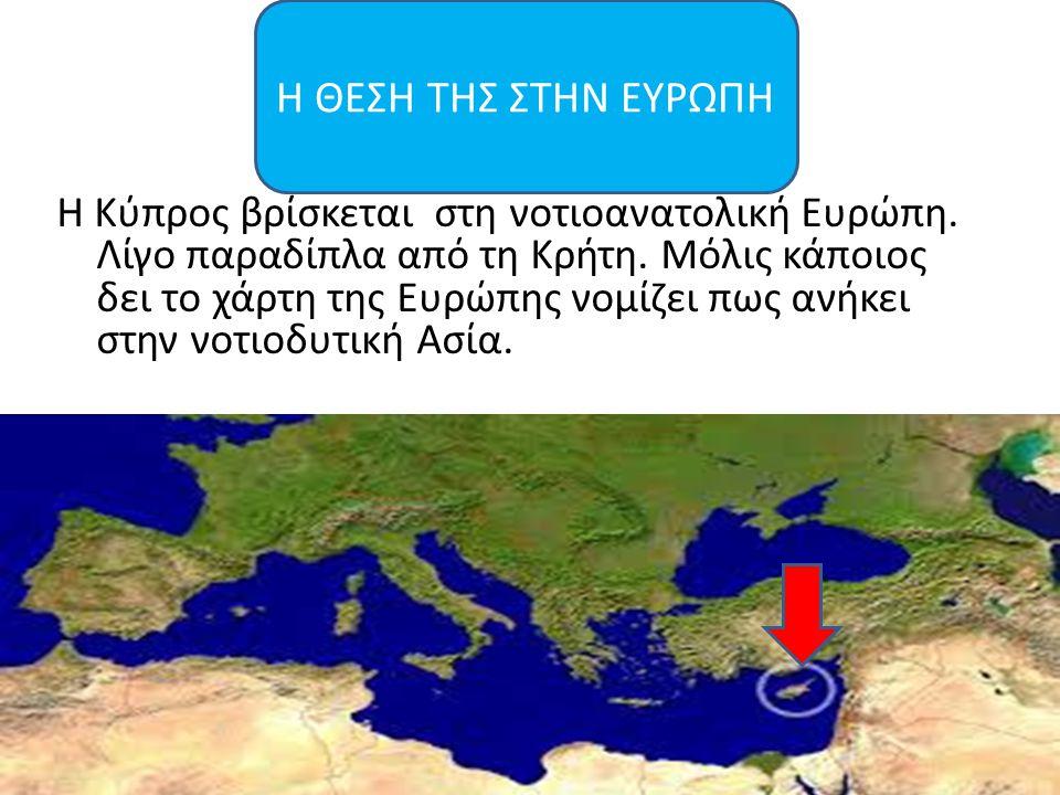 Η Κύπρος βρίσκεται στη νοτιοανατολική Ευρώπη. Λίγο παραδίπλα από τη Κρήτη. Μόλις κάποιος δει το χάρτη της Ευρώπης νομίζει πως ανήκει στην νοτιοδυτική