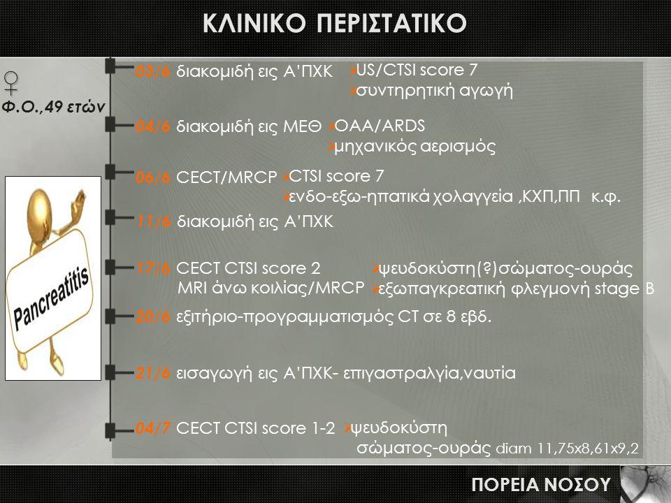ΚΛΙΝΙΚΟ ΠΕΡΙΣΤΑΤΙΚΟ ΠΟΡΕΙΑ ΝΟΣΟΥ 03/6 διακομιδή εις Α'ΠΧΚ  US/CTSI score 7  συντηρητική αγωγή 11/6 διακομιδή εις Α'ΠΧΚ 17/6 CECT CTSI score 2 MRI άν