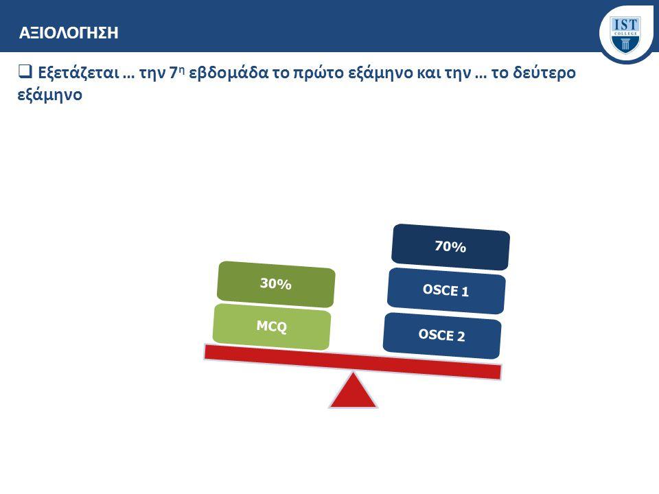 ΑΞΙΟΛΟΓΗΣΗ  Εξετάζεται … την 7 η εβδομάδα το πρώτο εξάμηνο και την … το δεύτερο εξάμηνο OSCE 2 OSCE 1 70% MCQ 30%