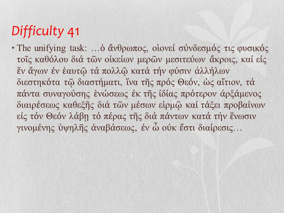 Difficulty 41 • Completing the task • (1) The virtuous wiping out of all divisive stains from nature by way of a gentle approach …τ ό θ ῆ λυ κα ί τ ό ἄ ρσεν ἰ δι ό τητα τ ῇ περ ί τ ή ν θε ί αν ἀ ρετ ή ν ἀ παθεστ ά τ ῃ σχ έ σει π ά ντη τ ῆ ς φ ύ σεως ἐ κτιναξ ά μενος, ὥ στε δειχθ ῆ να ί τε κα ί γεν έ σθαι κατ ά τ ή ν θε ί αν πρ ό θεσιν ἄ νθρωπον μ ό νον… • (2) Bridging spiritual life and the civilised world by a saintly behaviour …δι ά τ ῆ ς ο ἰ κε ί ας ἁ γιοπρεπο ῦ ς ἀ γωγ ῆ ς… • (3) Ascending through creation by adopting an 'angelic' (=monastic lifestyle) …δι ά τ ή ν πρ ό ς ἀ γγ έ λους τ ῆ ς ζω ῆ ς παντ ί τρ ό π ῳ κατ ᾿ ἀ ρετ ή ν… • (4) Reaching an equality with the 'angels' (=monastic standards) with reference to knowledge…δι ά τ ή ν πρ ό ς ἀ γγ έ λους κατ ά τ ή ν γν ῶ σιν ἰ σ ό τητα… • (5) Communing with God through love …κτιστ ή ν φ ύ σιν τ ῇ ἀ κτ ί στ ῳ δι ᾿ ἀ γ ά πης ἑ ν ώ σας…