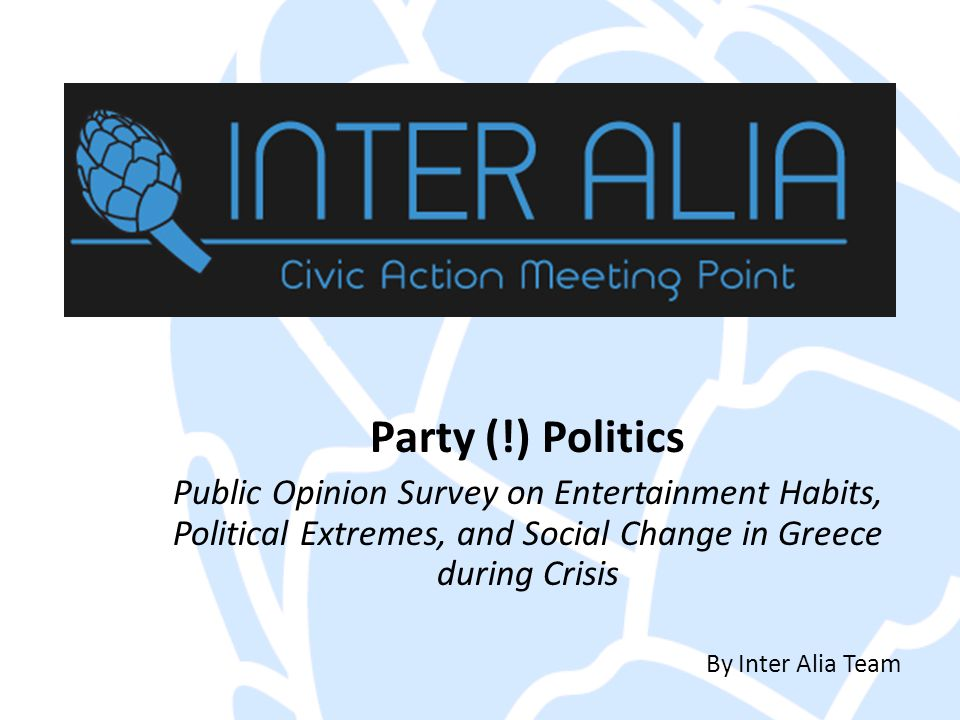 Party (!) Politics Public Opinion Survey on Entertainment Habits, Political Extremes, and Social Change in Greece during Crisis By Inter Alia Team