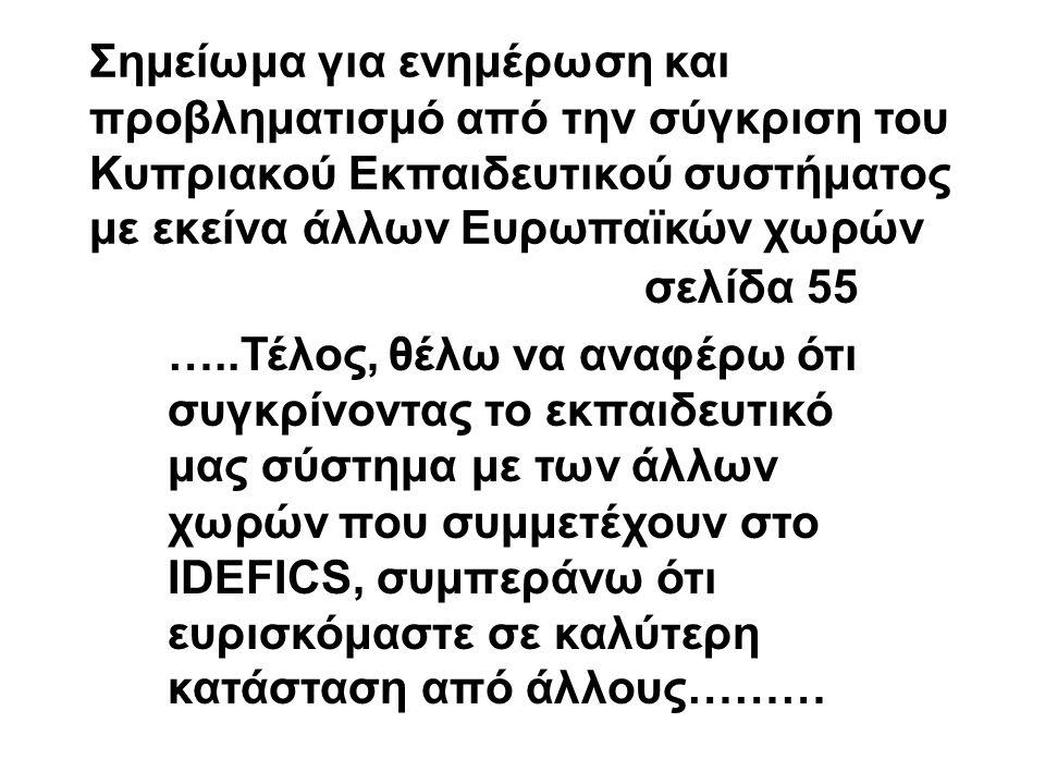 Σημείωμα για ενημέρωση και προβληματισμό από την σύγκριση του Κυπριακού Εκπαιδευτικού συστήματος με εκείνα άλλων Ευρωπαϊκών χωρών σελίδα 55 …..Τέλος, θέλω να αναφέρω ότι συγκρίνοντας το εκπαιδευτικό μας σύστημα με των άλλων χωρών που συμμετέχουν στο IDEFICS, συμπεράνω ότι ευρισκόμαστε σε καλύτερη κατάσταση από άλλους………
