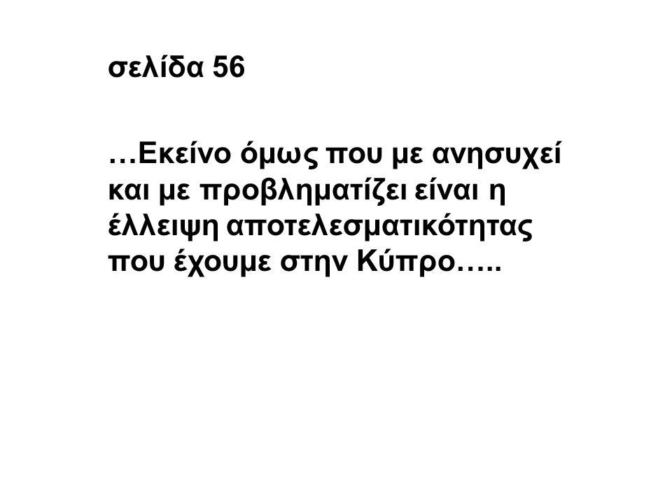 σελίδα 56 …Εκείνο όμως που με ανησυχεί και με προβληματίζει είναι η έλλειψη αποτελεσματικότητας που έχουμε στην Κύπρο…..