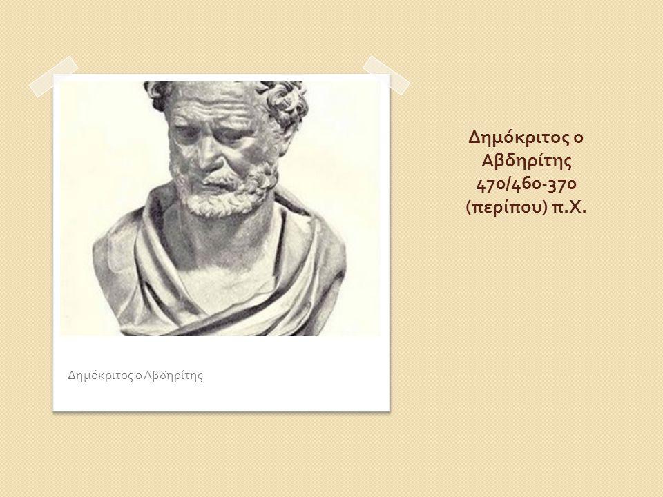 Δημόκριτος ο Αβδηρίτης 470/460-370 ( περίπου ) π. Χ. Δημόκριτος ο Αβδηρίτης
