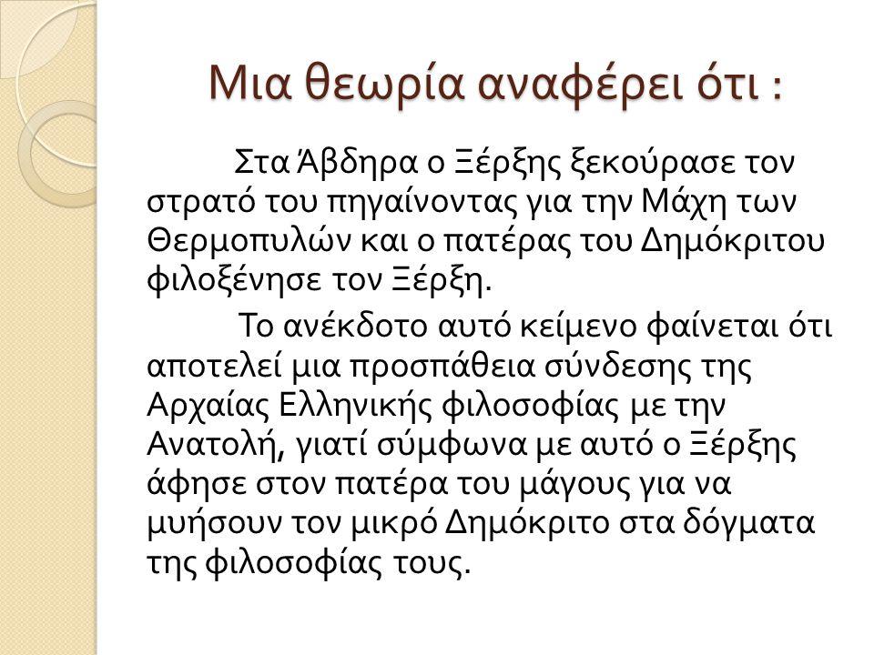 Μια θεωρία αναφέρει ότι : Στα Άβδηρα ο Ξέρξης ξεκούρασε τον στρατό του πηγαίνοντας για την Μάχη των Θερμοπυλών και ο πατέρας του Δημόκριτου φιλοξένησε