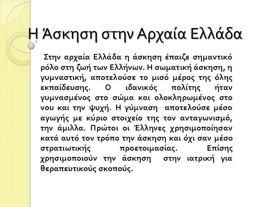 Η Άσκηση στην Αρχαία Ελλάδα Στην αρχαία Ελλάδα η άσκηση έπαιζε σημαντικό ρόλο στη ζωή των Ελλήνων. Η σωματική άσκηση, η γυμναστική, αποτελούσε το μισό