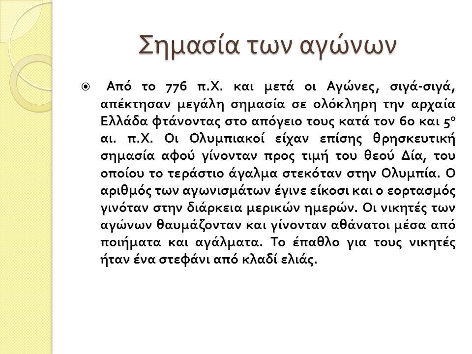 Σημασία των αγώνων  Από το 776 π. Χ. και μετά οι Αγώνες, σιγά - σιγά, απέκτησαν μεγάλη σημασία σε ολόκληρη την αρχαία Ελλάδα φτάνοντας στο απόγειο το