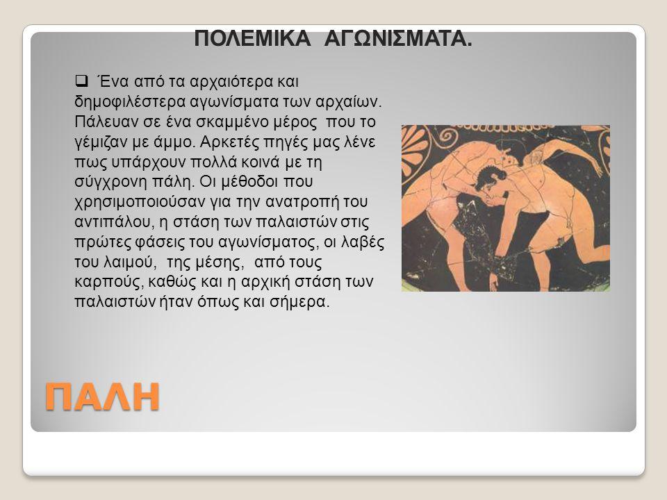 ΠΑΛΗ  Ένα από τα αρχαιότερα και δημοφιλέστερα αγωνίσματα των αρχαίων. Πάλευαν σε ένα σκαμμένο μέρος που το γέμιζαν με άμμο. Αρκετές πηγές μας λένε πω