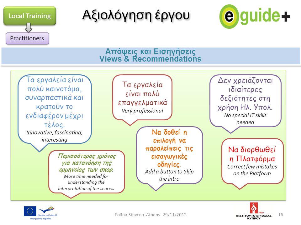 16 Αξιολόγηση έργου Απόψεις και Εισηγήσεις Views & Recommendations Απόψεις και Εισηγήσεις Views & Recommendations Local Training Practitioners Τα εργα