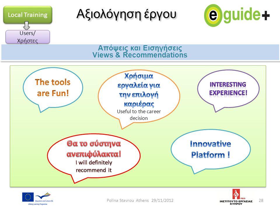 28 Αξιολόγηση έργου Απόψεις και Εισηγήσεις Views & Recommendations Απόψεις και Εισηγήσεις Views & Recommendations Local Training Users/ Χρήστες Polina Stavrou Athens 29/11/2012