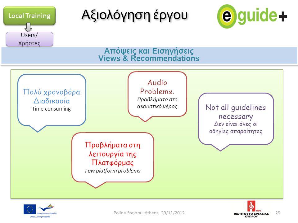 29 Αξιολόγηση έργου Απόψεις και Εισηγήσεις Views & Recommendations Απόψεις και Εισηγήσεις Views & Recommendations Local Training Πολύ χρονοβόρα Διαδικ