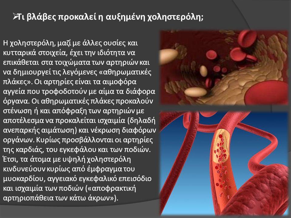  Τι βλάβες προκαλεί η αυξημένη χοληστερόλη; Η χοληστερόλη, μαζί με άλλες ουσίες και κυτταρικά στοιχεία, έχει την ιδιότητα να επικάθεται στα τοιχώματα