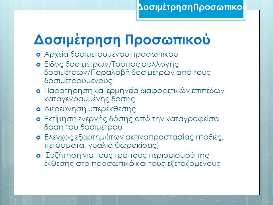 Δοσιμέτρηση Προσωπικού  Αρχεία δοσιμετούμενου προσωπικού  Είδος δοσιμέτρων/Τρόπος συλλογής δοσιμέτρων/Παραλαβή δοσιμέτρων από τους δοσιμετρούμενους  Παρατήρηση και ερμηνεία διαφορετικών επιπέδων καταγεγραμμένης δόσης  Διερεύνηση υπερέκθεσης  Εκτίμηση ενεργής δόσης από την καταγραφείσα δόση του δοσιμέτρου  Έλεγχος εξαρτημάτων ακτινοπροστασίας (ποδιές, πετάσματα, γυαλιά,θωρακίσεις)  Συζήτηση για τους τρόπους περιορισμού της έκθεσης στο προσωπικό και τους εξεταζόμενους ΔοσιμέτρησηΠροσωπικού