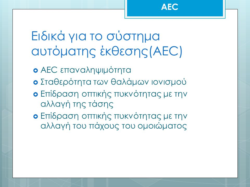 Ειδικά για το σύστημα αυτόματης έκθεσης(AEC)  AEC επαναληψιμότητα  Σταθερότητα των θαλάμων ιονισμού  Επίδραση οπτικής πυκνότητας με την αλλαγή της τάσης  Επίδραση οπτικής πυκνότητας με την αλλαγή του πάχους του ομοιώματος AEC