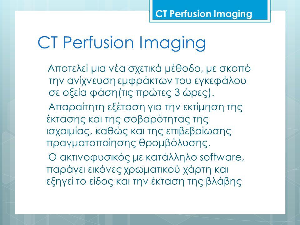 CT Perfusion Imaging Αποτελεί μια νέα σχετικά μέθοδο, με σκοπό την ανίχνευση εμφράκτων του εγκεφάλου σε οξεία φάση(τις πρώτες 3 ώρες).