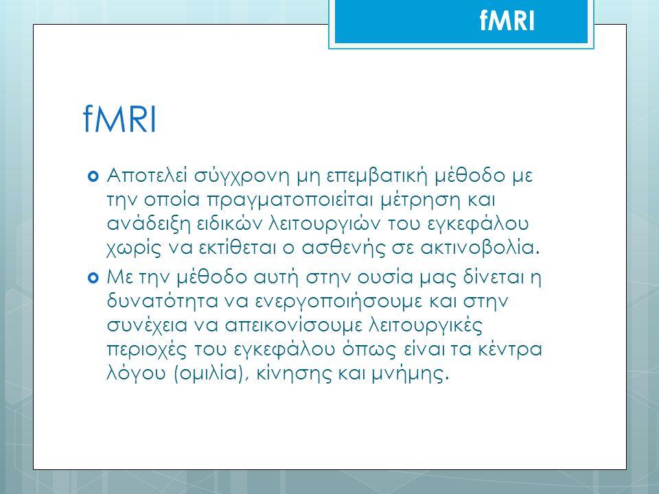 fMRI  Αποτελεί σύγχρονη μη επεμβατική μέθοδο με την οποία πραγματοποιείται μέτρηση και ανάδειξη ειδικών λειτουργιών του εγκεφάλου χωρίς να εκτίθεται ο ασθενής σε ακτινοβολία.