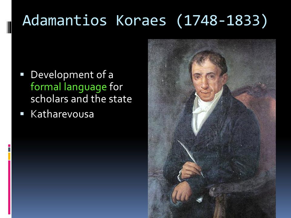 Adamantios Koraes (1748-1833)  Development of a formal language for scholars and the state  Katharevousa