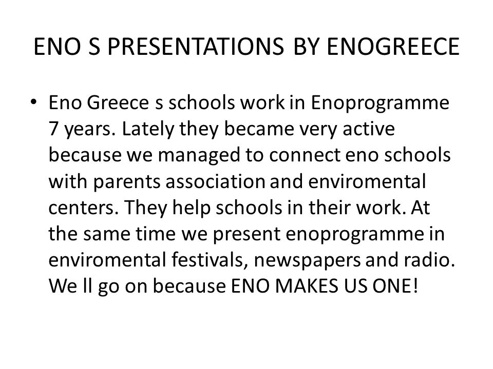 ENO S PRESENTATIONS BY ENOGREECE • Eno Greece s schools work in Enoprogramme 7 years. Lately they became very active because we managed to connect eno