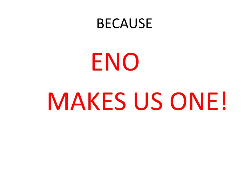 BECAUSE ENO MAKES US ONE!