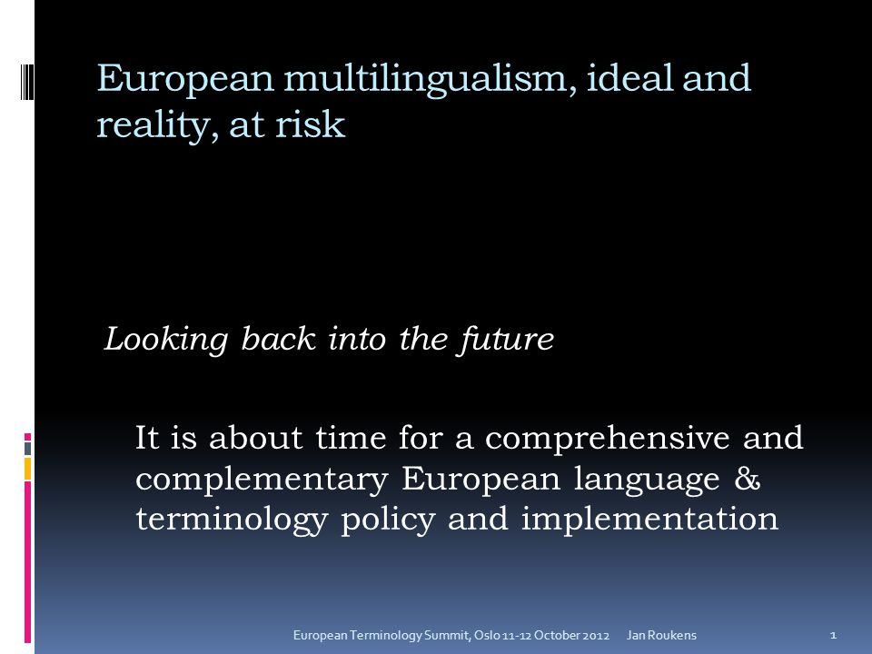 European multilingualism, ideal and reality, at risk Looking back into the future It is about time for a comprehensive and complementary European language & terminology policy and implementation Jan RoukensEuropean Terminology Summit, Oslo 11-12 October 2012 1