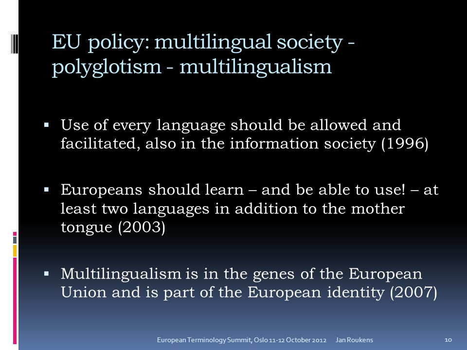 EU policy: multilingual society - polyglotism - multilingualism  Use of every language should be allowed and facilitated, also in the information society (1996)  Europeans should learn – and be able to use.