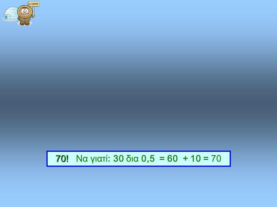 Αν διαιρέσετε το 30 με το ½ και προσθέσετε άλλα 10 πόσα θα έχετε συνολικά; 704025