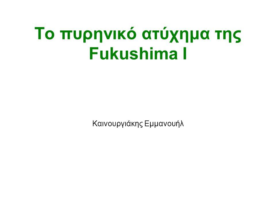 Το πυρηνικό ατύχημα της Fukushima I Καινουργιάκης Εμμανουήλ