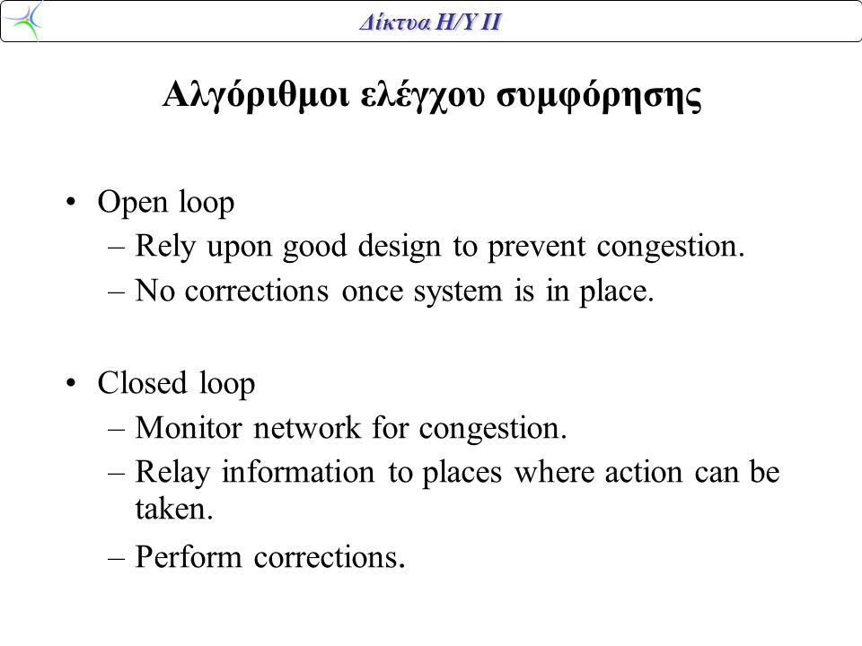 Δίκτυα Η/Υ ΙΙ Αλγόριθμοι ελέγχου συμφόρησης •Open loop –Rely upon good design to prevent congestion. –No corrections once system is in place. •Closed