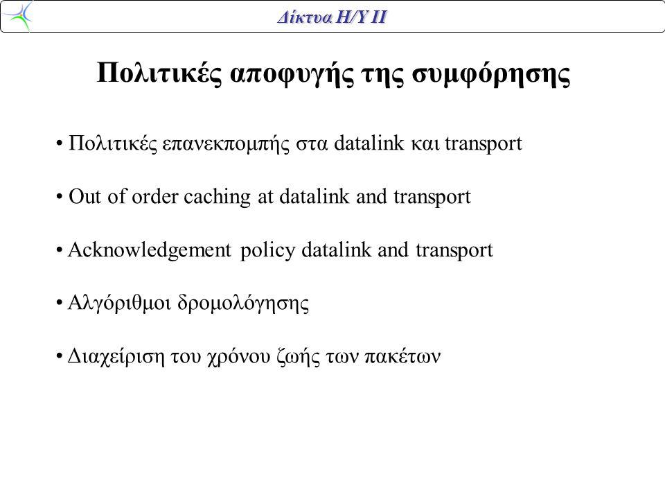 Δίκτυα Η/Υ ΙΙ Πολιτικές αποφυγής της συμφόρησης • Πολιτικές επανεκπομπής στα datalink και transport • Out of order caching at datalink and transport • Acknowledgement policy datalink and transport • Αλγόριθμοι δρομολόγησης • Διαχείριση του χρόνου ζωής των πακέτων