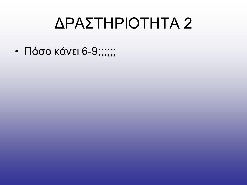 ΔΡΑΣΤΗΡΙΟΤΗΤΑ 2 •Πόσο κάνει 6-9;;;;;;