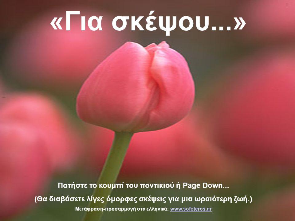 «Για σκέψου...» Πατήστε το κουμπί του ποντικιού ή Page Down... (Θα διαβάσετε λίγες όμορφες σκέψεις για μια ωραιότερη ζωή.) Μετάφραση-προσαρμογή στα ελ