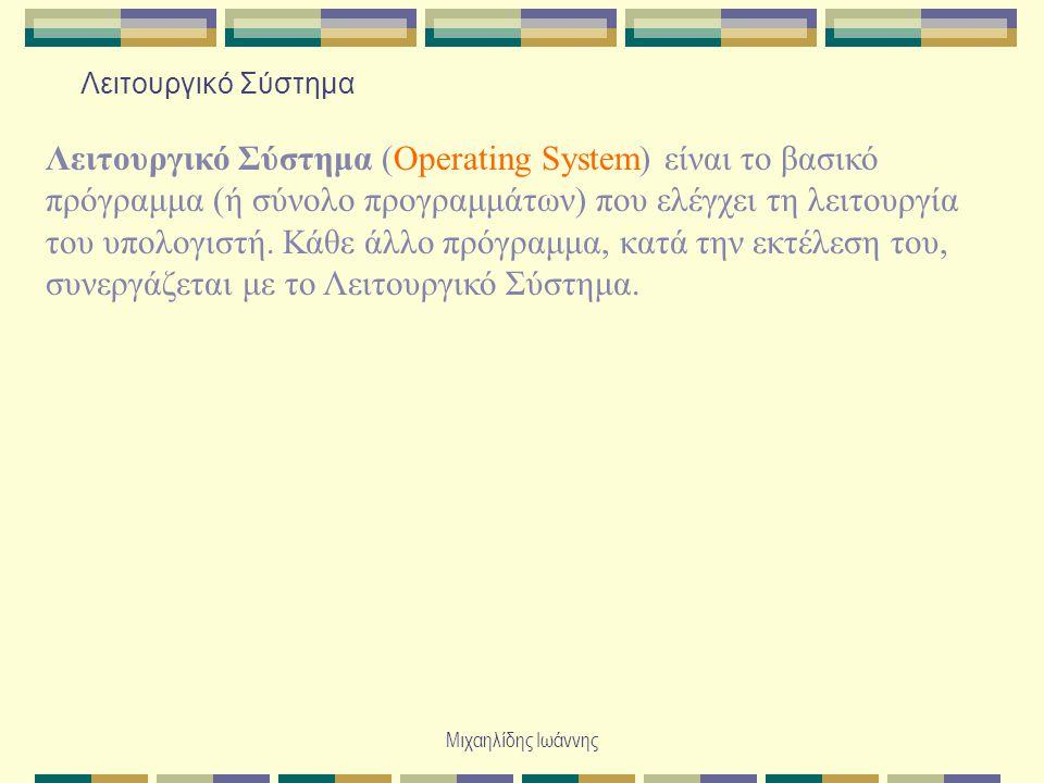 Μιχαηλίδης Ιωάννης Λειτουργικό Σύστημα Λειτουργικό Σύστημα (Operating System) είναι το βασικό πρόγραμμα (ή σύνολο προγραμμάτων) που ελέγχει τη λειτουργία του υπολογιστή.