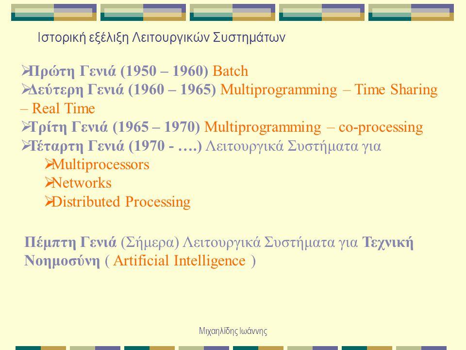 Μιχαηλίδης Ιωάννης Ιστορική εξέλιξη Λειτουργικών Συστημάτων  Πρώτη Γενιά (1950 – 1960) Batch  Δεύτερη Γενιά (1960 – 1965) Multiprogramming – Time Sharing – Real Time  Τρίτη Γενιά (1965 – 1970) Multiprogramming – co-processing  Τέταρτη Γενιά (1970 - ….) Λειτουργικά Συστήματα για  Multiprocessors  Networks  Distributed Processing Πέμπτη Γενιά (Σήμερα) Λειτουργικά Συστήματα για Τεχνική Νοημοσύνη ( Artificial Intelligence )