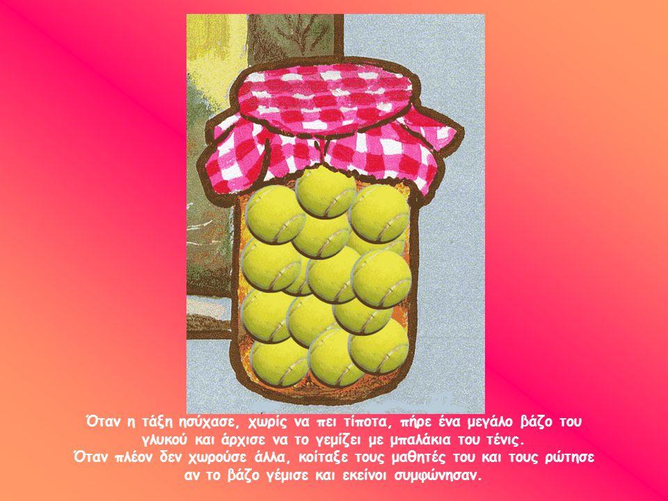 Όταν η τάξη ησύχασε, χωρίς να πει τίποτα, πήρε ένα μεγάλο βάζο του γλυκού και άρχισε να το γεμίζει με μπαλάκια του τένις.