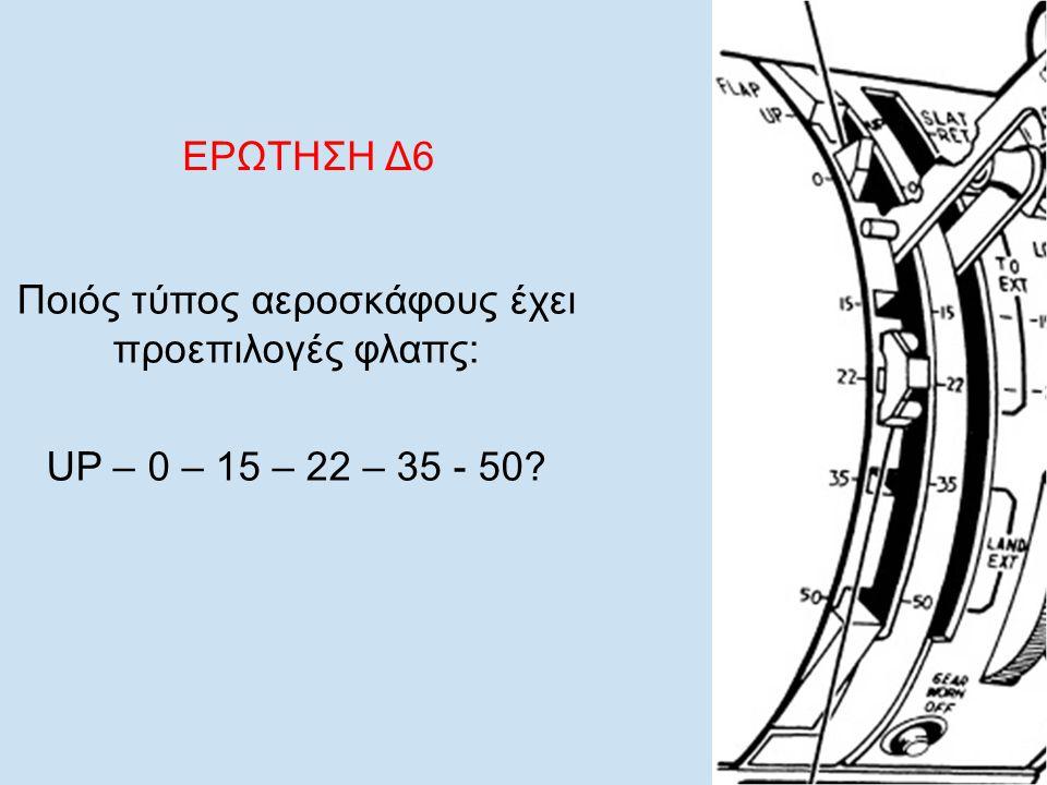 EΡΩΤΗΣΗ Δ6 Ποιός τύπος αεροσκάφους έχει προεπιλογές φλαπς: UP – 0 – 15 – 22 – 35 - 50?