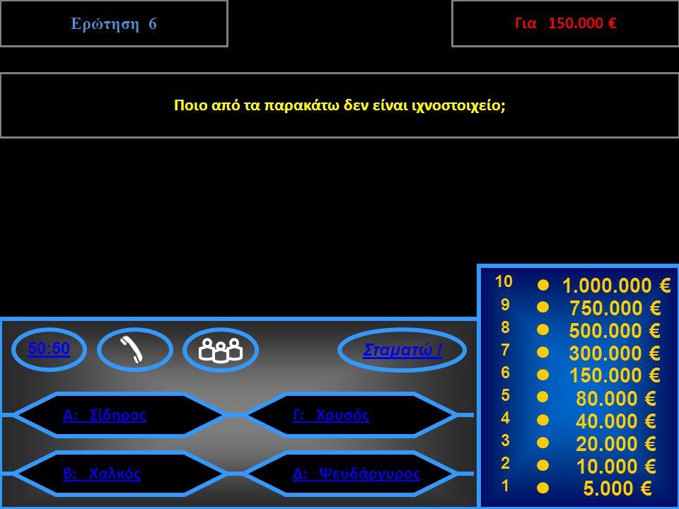 Ερώτηση 6 Ποιο από τα παρακάτω δεν είναι ιχνοστοιχείο; 10 9 8 7 6 5 4 3 2 1 1.000.000 € 750.000 € 500.000 € 300.000 € 150.000 € 80.000 € 40.000 € 20.000 € 10.000 € 5.000 € 50:50 Α: ΣίδηροςΓ: Χρυσός Δ: ΨευδάργυροςΒ: Χαλκός Γ: Χρυσός 6 150.000 € Επόμενη Ερώτηση