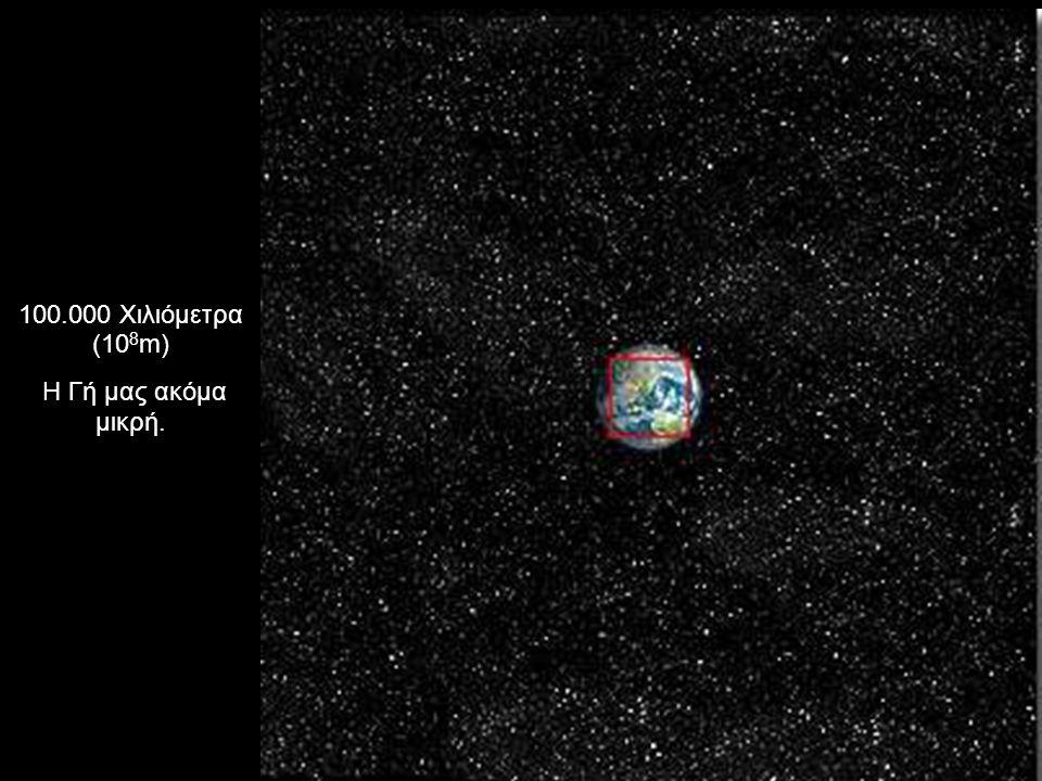 100.000 Χιλιόμετρα (10 8 m) Η Γή μας ακόμα μικρή.