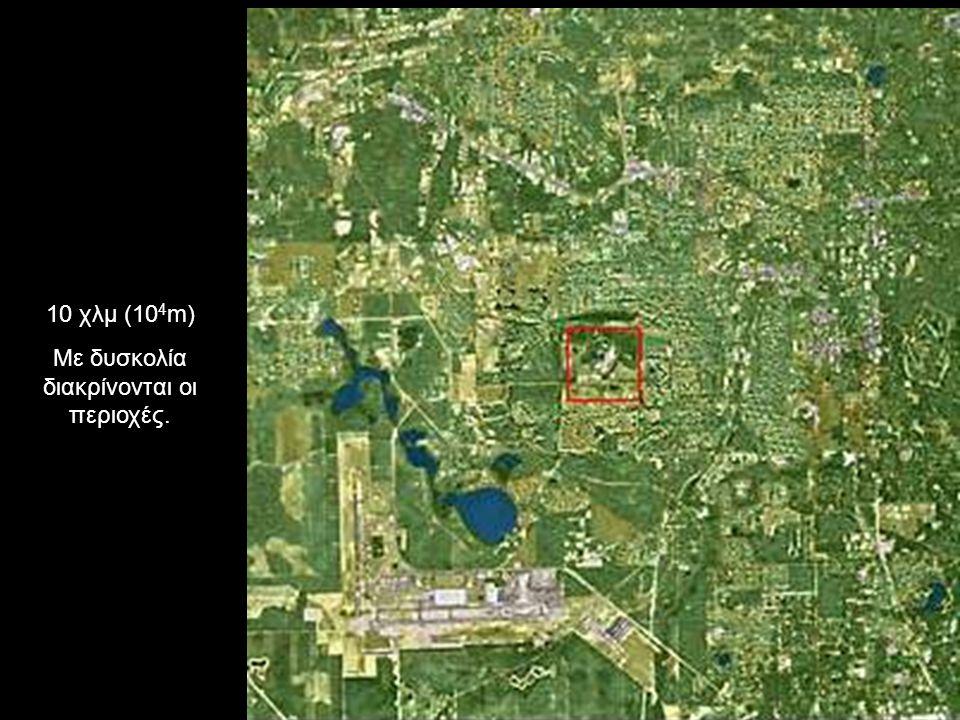 10 χλμ (10 4 m) Με δυσκολία διακρίνονται οι περιοχές.