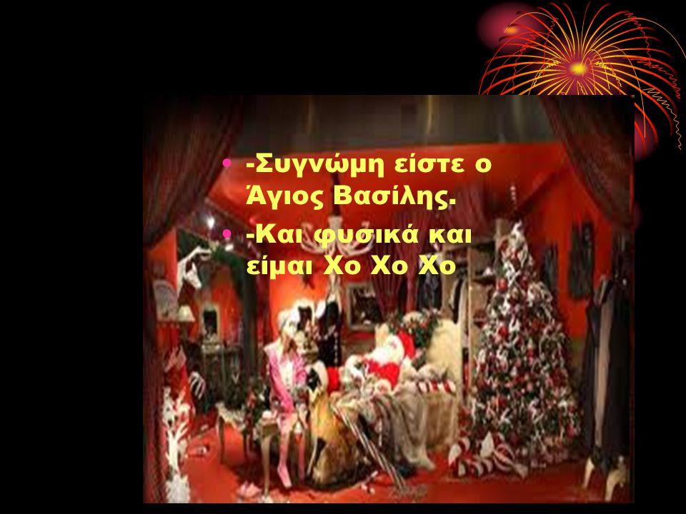 •-•-Συγνώμη είστε ο Άγιος Βασίλης. •-•-Και φυσικά και είμαι Χο Χο Χο